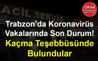 Trabzon'da Koronavirüs Vakalarında Son Durum! Kaçma Teşebbüsünde Bulundular
