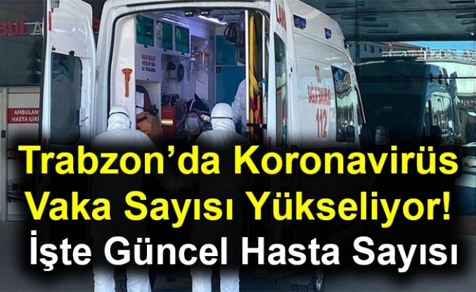 Trabzon'da Koronavirüs Vaka Sayısı Yükseliyor! İşte Güncel Sayı