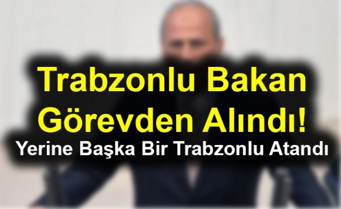 Trabzonlu Bakan Görevden Alındı! Yerine Başka Bir Trabzonlu Atandı