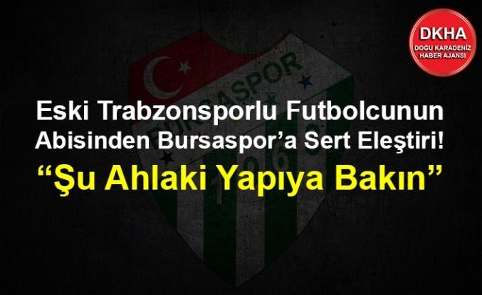 """Eski Trabzonsporlu Futbolcunun Abisinden Bursaspor'a Sert Eleştiri! """"Şu Ahlaki Yapıya Bakın"""""""