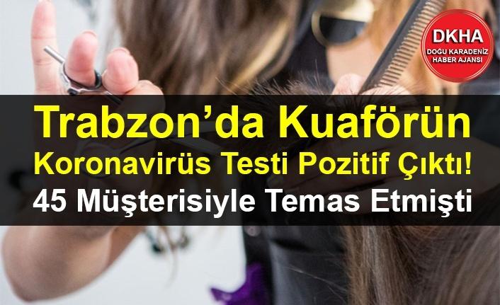 Trabzon'da Kuaförün Koronavirüs Testi Pozitif Çıktı! 45 Müşterisiyle Temas Etti