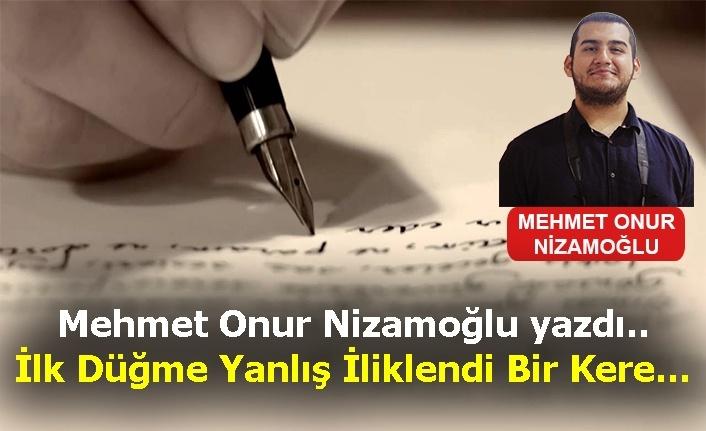 Mehmet Onur Nizamoğlu yazdı.. İlk Düğme Yanlış İliklendi Bir Kere…